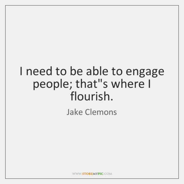 I need to be able to engage people; that's where I flourish.