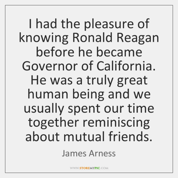 I had the pleasure of knowing Ronald Reagan before he became Governor ...
