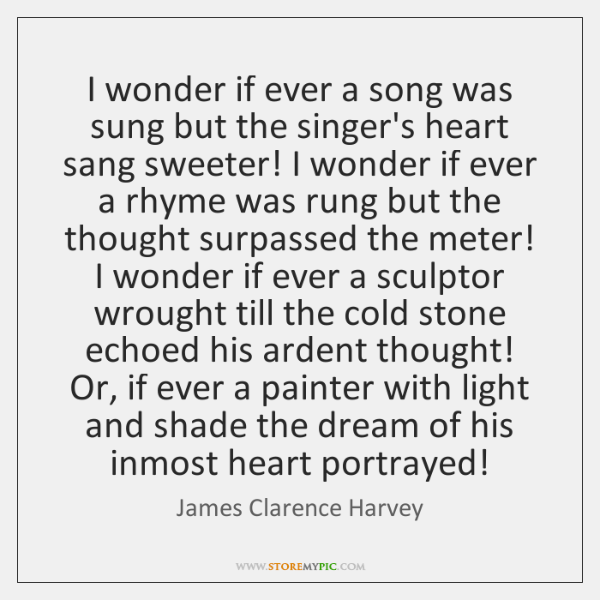 I wonder if ever a song was sung but the singer's heart ...