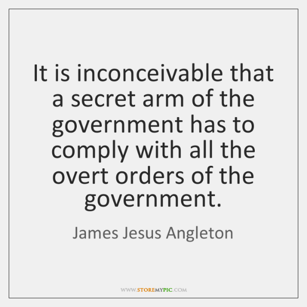 It is inconceivable that a secret arm of the government has to ...