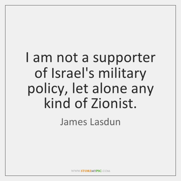 I am not a supporter of Israel's military policy, let alone any ...