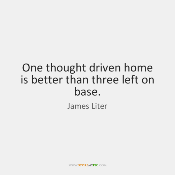 One thought driven home is better than three left on base.