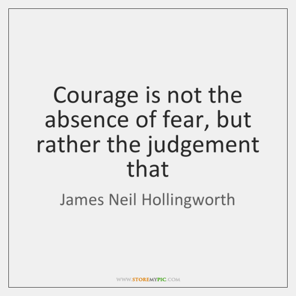 Courage is not the absence of fear, but rather the judgement that