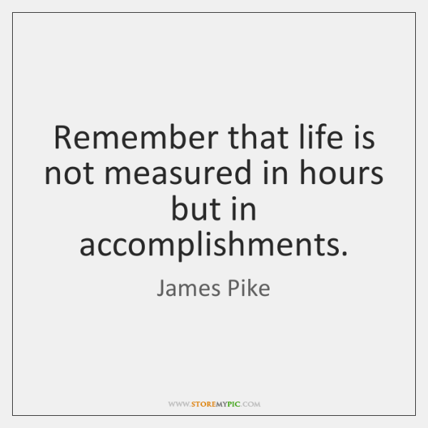 Remember that life is not measured in hours but in accomplishments.