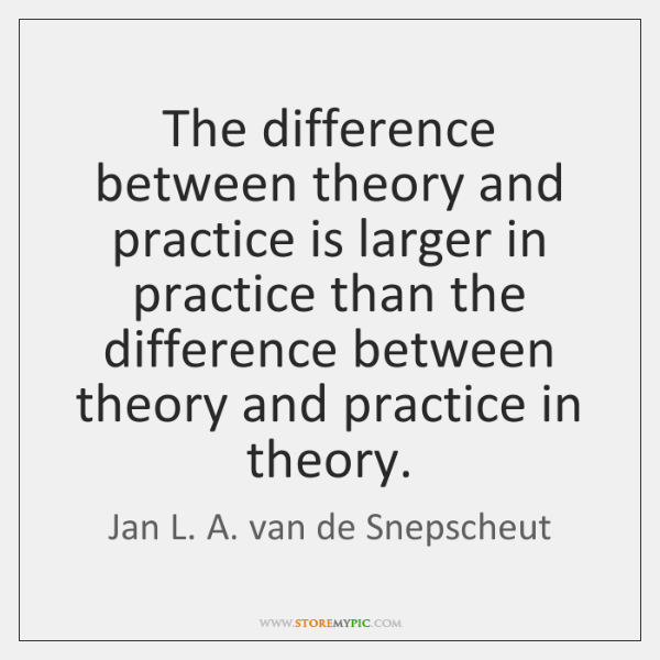 The difference between theory and practice is larger in practice than the ...