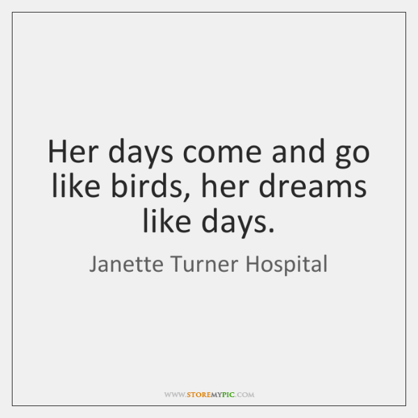 Her days come and go like birds, her dreams like days.