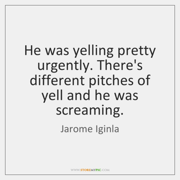 He was yelling pretty urgently. There's different pitches of yell and he ...