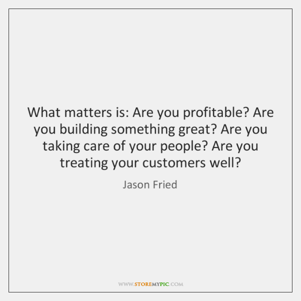 What matters is: Are you profitable? Are you building something great? Are ...