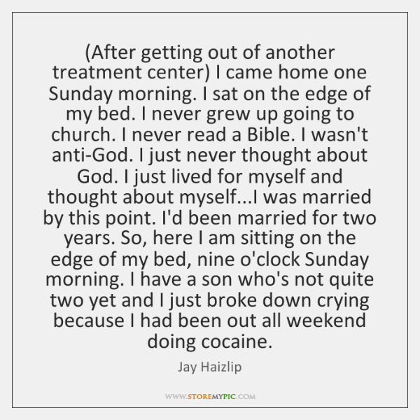(After getting out of another treatment center) I came home one Sunday ...