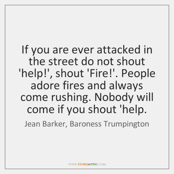 If you are ever attacked in the street do not shout 'help!...