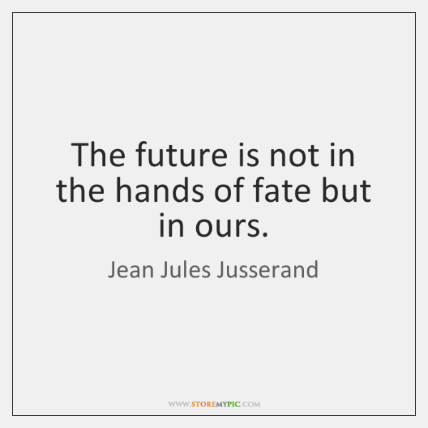 The future is not in the hands of fate but in ours.