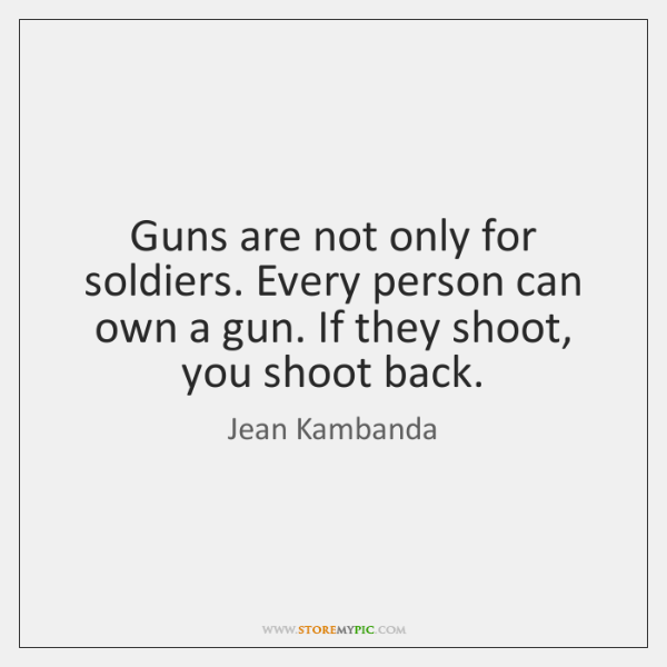Guns are not only for soldiers. Every person can own a gun. ...
