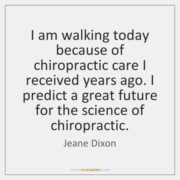 I am walking today because of chiropractic care I received years ago. ...