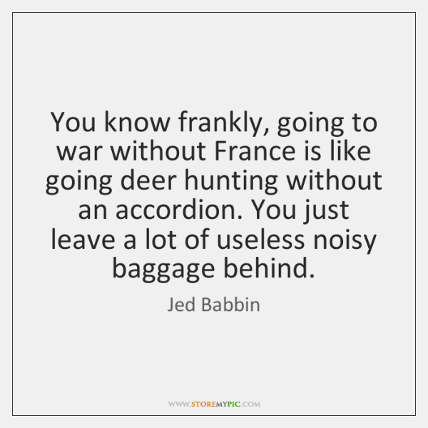 You know frankly, going to war without France is like going deer ...