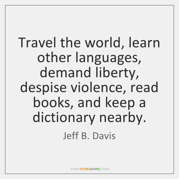 Travel the world, learn other languages, demand liberty, despise violence, read books, ...