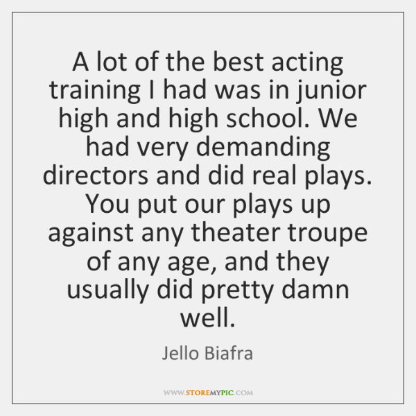 A lot of the best acting training I had was in junior ...