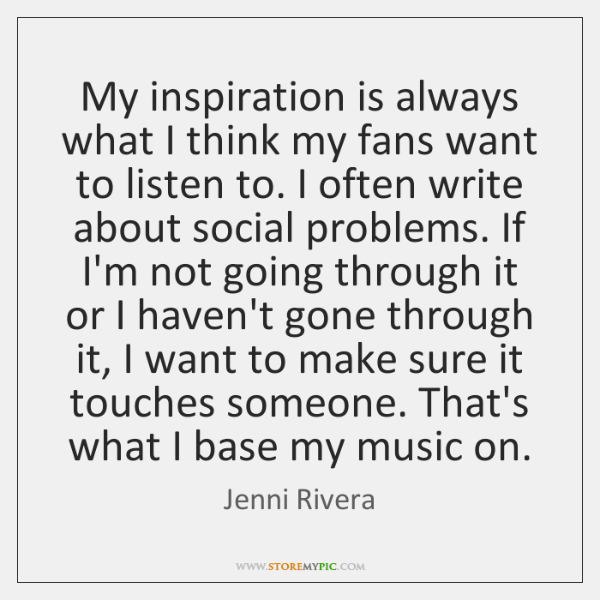 My inspiration is always what I think my fans want to listen ...