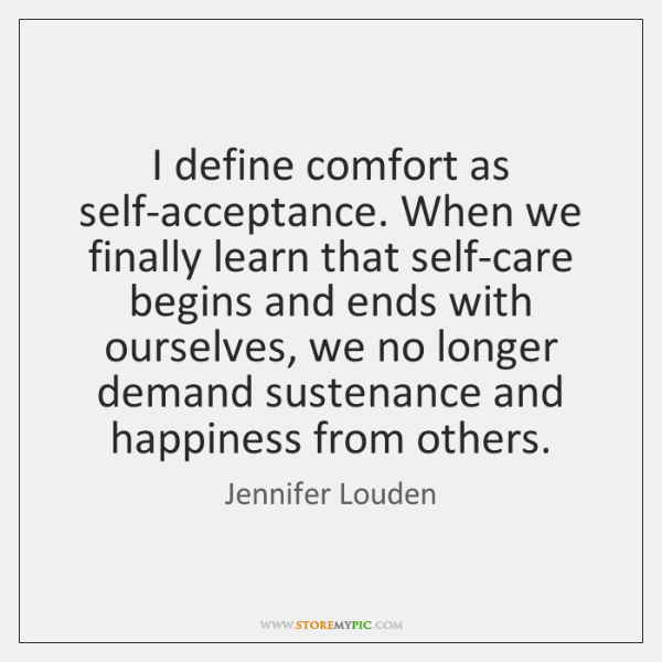 I define comfort as self-acceptance. When we finally learn that self-care begins ...