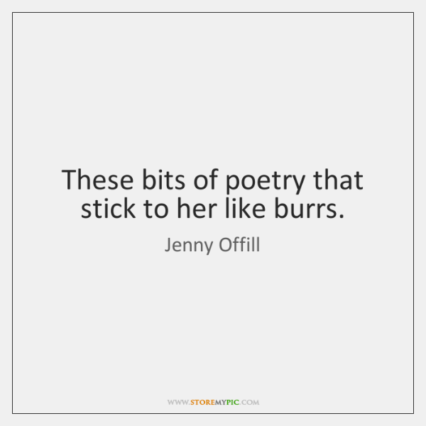 These bits of poetry that stick to her like burrs.