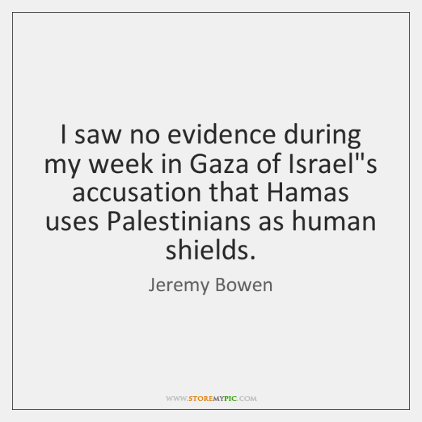 I saw no evidence during my week in Gaza of Israel's accusation ...