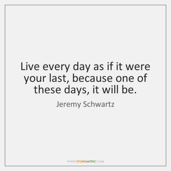 Live every day as if it were your last, because one of ...