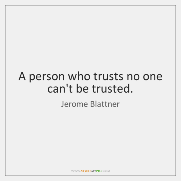 A person who trusts no one can't be trusted.