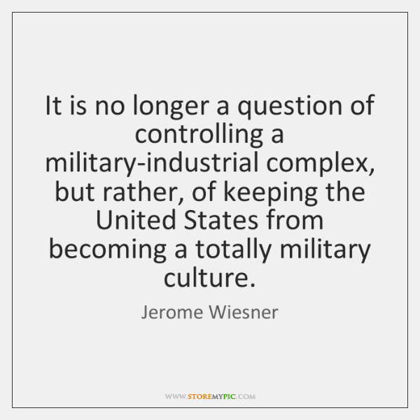 It is no longer a question of controlling a military-industrial complex, but ...
