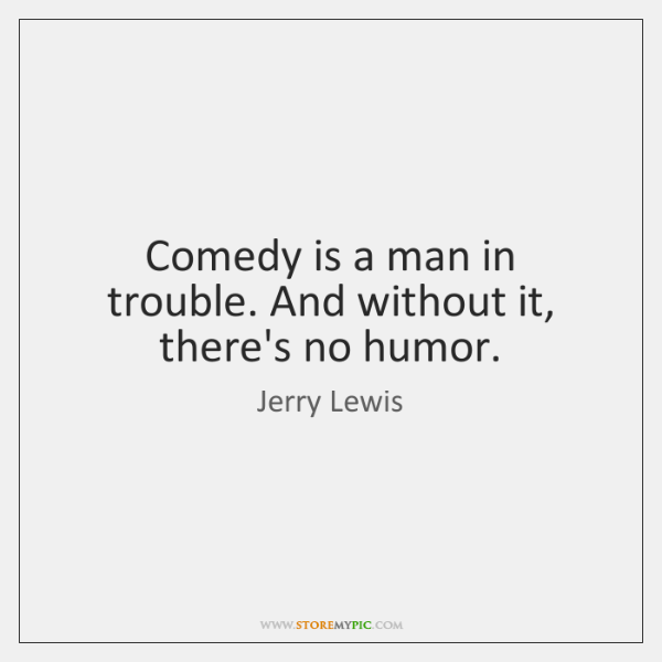 Comedy is a man in trouble. And without it, there's no humor.