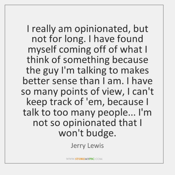 I really am opinionated, but not for long. I have found myself ...