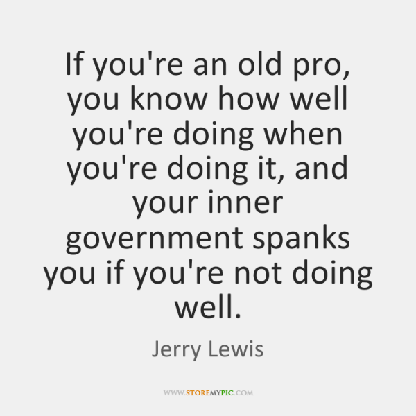 If you're an old pro, you know how well you're doing when ...