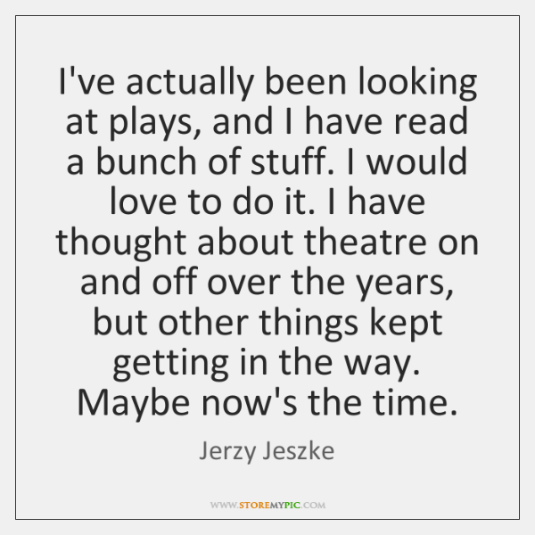 I've actually been looking at plays, and I have read a bunch ...