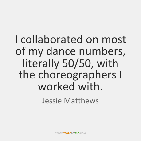 I collaborated on most of my dance numbers, literally 50/50, with the choreographers ...