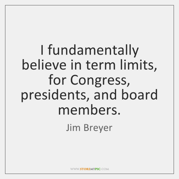 I fundamentally believe in term limits, for Congress, presidents, and board members.