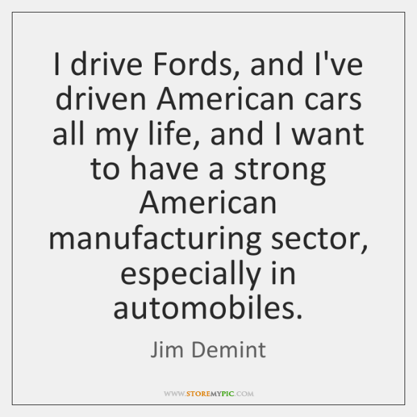 I drive Fords, and I've driven American cars all my life, and ...
