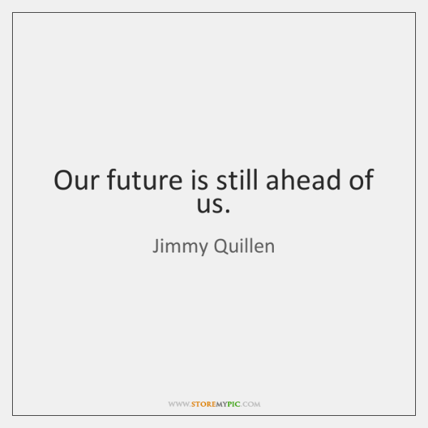 Our future is still ahead of us.