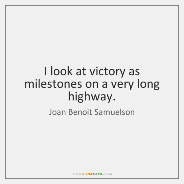 I look at victory as milestones on a very long highway.