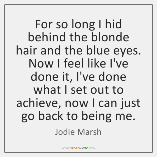 For so long I hid behind the blonde hair and the blue ...