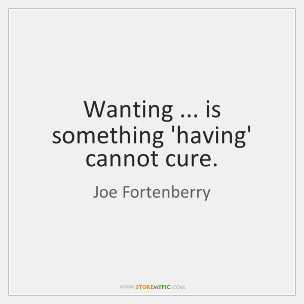Wanting ... is something 'having' cannot cure.