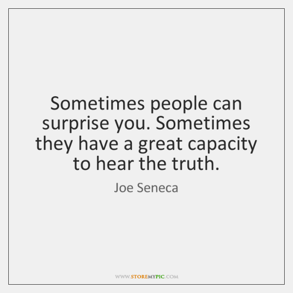 Sometimes people can surprise you. Sometimes they have a great capacity to ...