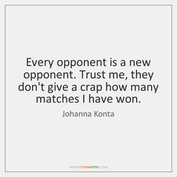 Every opponent is a new opponent. Trust me, they don't give a ...