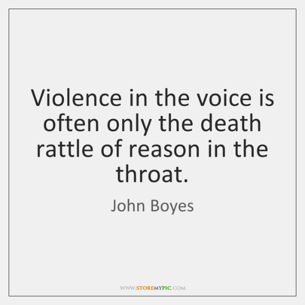 Violence in the voice is often only the death rattle of reason ...