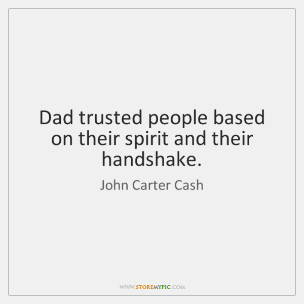 Dad trusted people based on their spirit and their handshake.