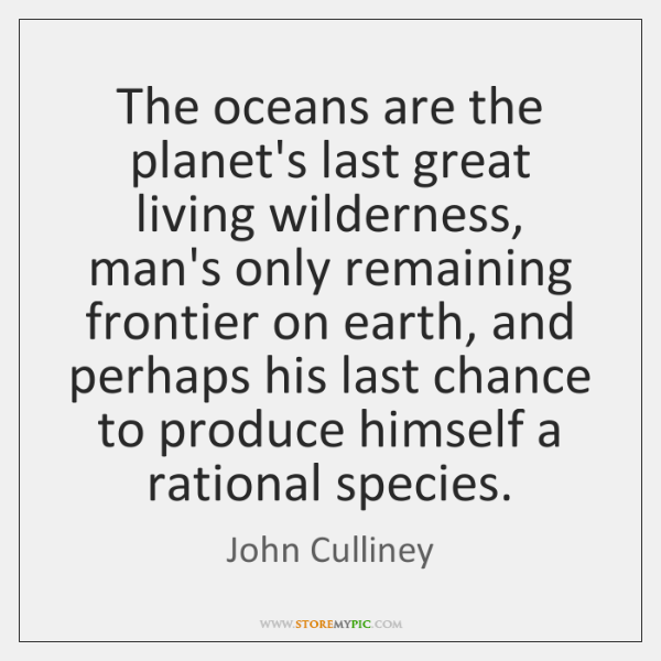 The oceans are the planet's last great living wilderness, man's only remaining ...