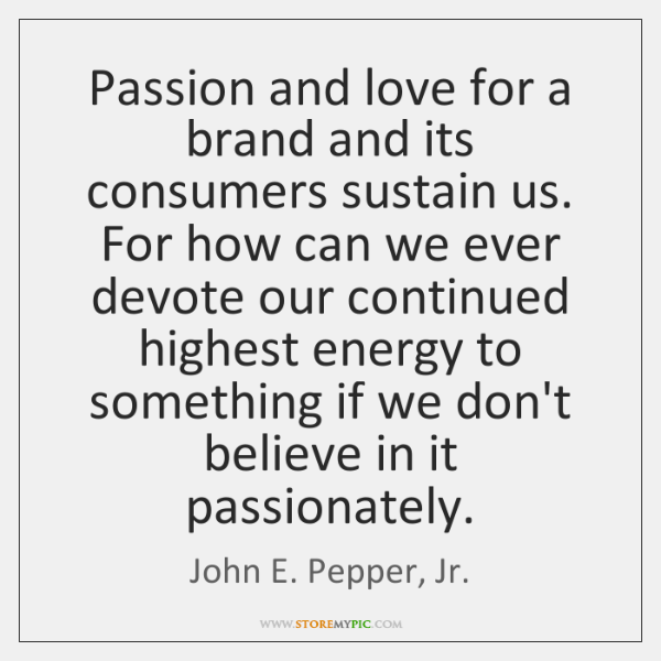 Passion and love for a brand and its consumers sustain us. For ...