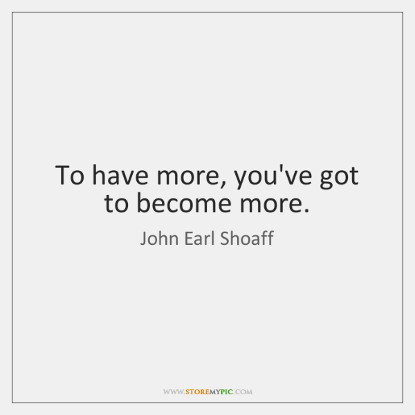To have more, you've got to become more.