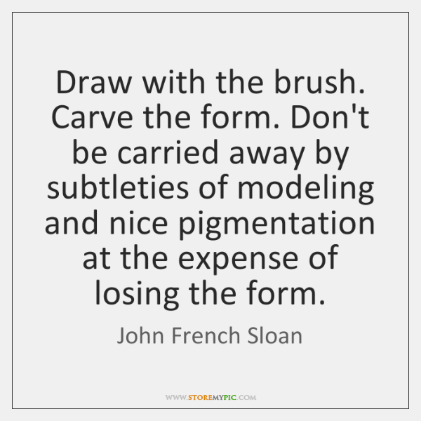 Draw with the brush. Carve the form. Don't be carried away by ...