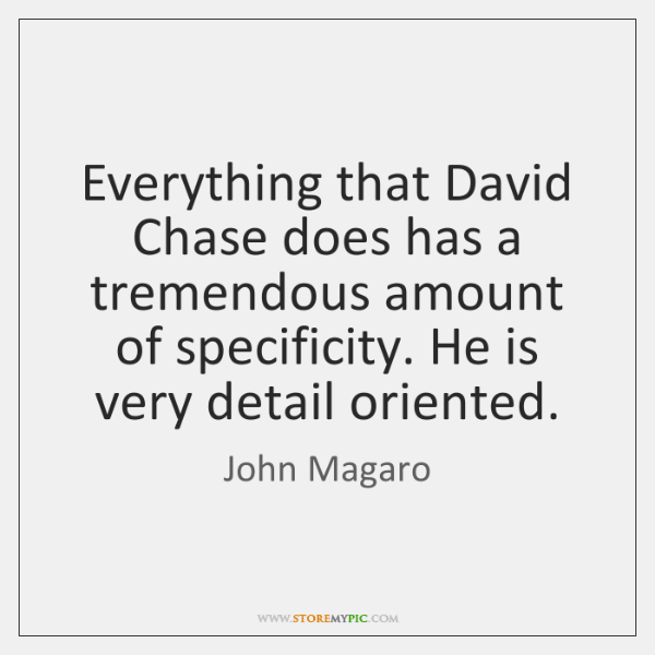 Everything that David Chase does has a tremendous amount of specificity. He ...