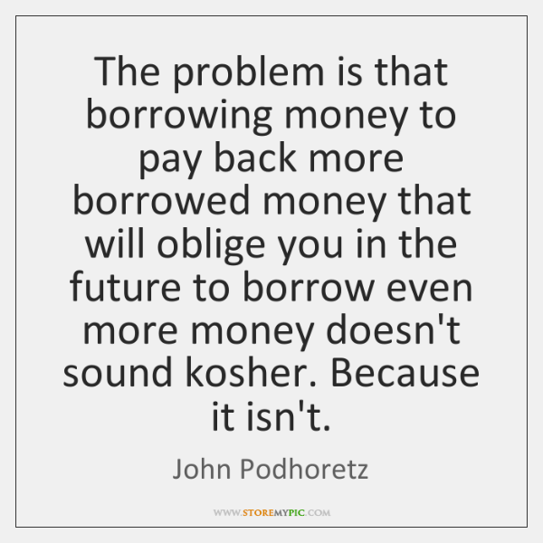 The problem is that borrowing money to pay back more borrowed money ...