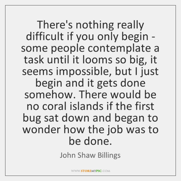 There's nothing really difficult if you only begin - some people contemplate ...