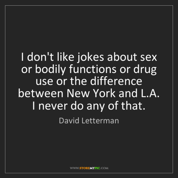 David Letterman: I don't like jokes about sex or bodily functions or drug...